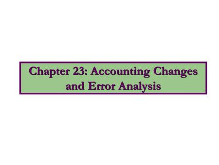 Chapter 23: Accounting Changes and Error Analysis