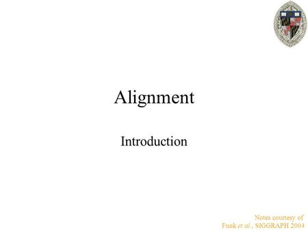 Alignment Introduction Notes courtesy of Funk et al., SIGGRAPH 2004.