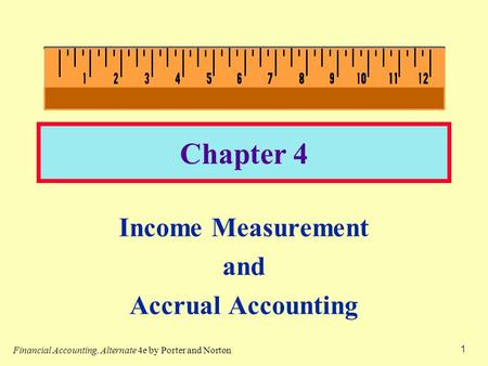 1 Chapter 4 Income Measurement and Accrual Accounting Financial Accounting, Alternate 4e by Porter and Norton.