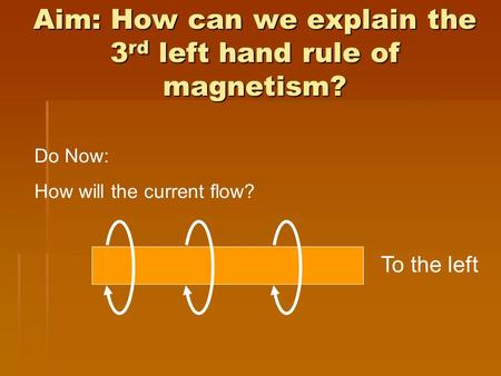 Aim: How can we explain the 3 rd left hand rule of magnetism? Do Now: How will the current flow? To the left.