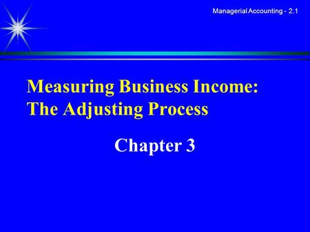 Managerial Accounting - 2.1 Measuring Business Income: The Adjusting Process Chapter 3.