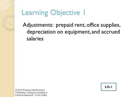 Learning Objective 1 Adjustments: prepaid rent, office supplies, depreciation on equipment, and accrued salaries © 2010 Prentice Hall Business Publishing,