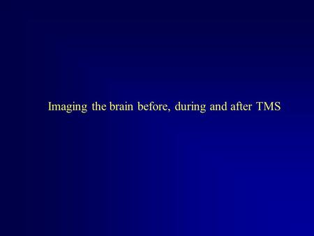 Imaging the brain before, during and after TMS. TMS Thompson (1910) placed head between two coils and stimulated at ~ 42 Hz saw flashing lights – magnetophosphenes.