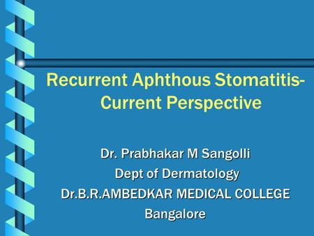 Recurrent Aphthous Stomatitis- Current Perspective Dr. Prabhakar M Sangolli Dept of Dermatology Dept of Dermatology Dr.B.R.AMBEDKAR MEDICAL COLLEGE Bangalore.