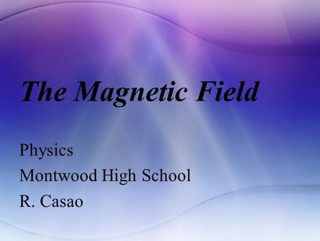 The Magnetic Field Physics Montwood High School R. Casao.