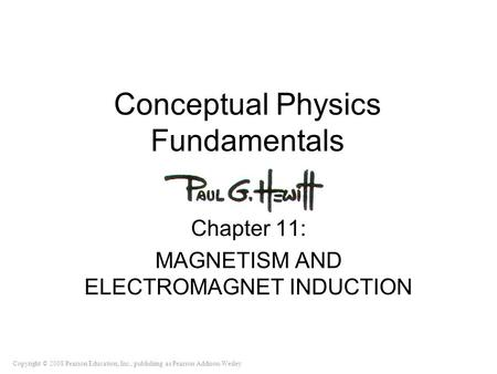 Copyright © 2008 Pearson Education, Inc., publishing as Pearson Addison-Wesley Conceptual Physics Fundamentals Chapter 11: MAGNETISM AND <strong>ELECTROMAGNET</strong>.