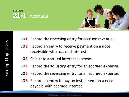 © 2014 Cengage Learning. All Rights Reserved. Learning Objectives © 2014 Cengage Learning. All Rights Reserved. LO1 Record the reversing entry for accrued.