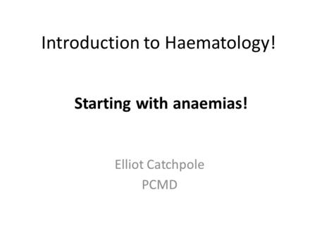 Introduction to Haematology! Elliot Catchpole PCMD Starting with anaemias!