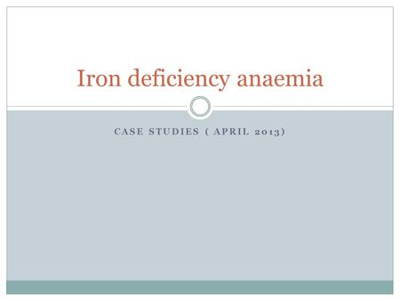 CASE STUDIES ( APRIL 2013) Iron deficiency anaemia.