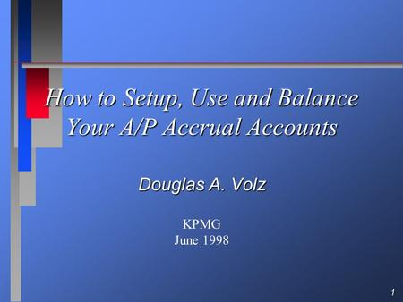 1 How to Setup, Use and Balance Your A/P Accrual Accounts Douglas A. Volz KPMG June 1998.