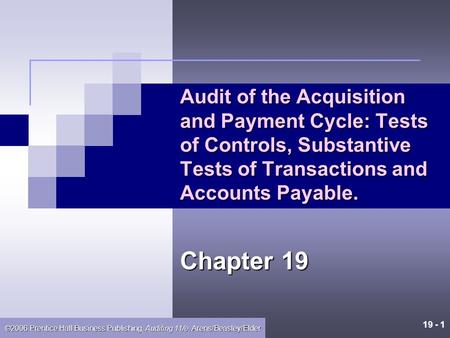 19 - 1 ©2006 Prentice Hall Business Publishing, Auditing 11/e, Arens/Beasley/Elder Audit of the Acquisition and Payment Cycle: Tests of Controls, Substantive.