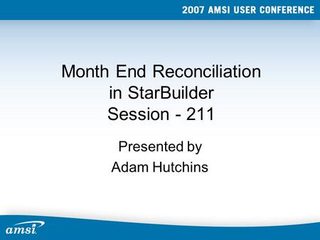 Month End Reconciliation in StarBuilder Session - 211 Presented by Adam Hutchins.