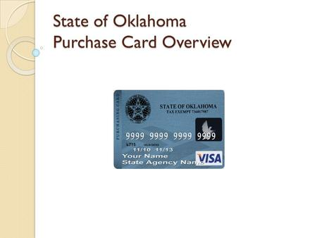 State of Oklahoma Purchase Card Overview. P/Card – Background P/Card Program began in ◦ 2000 as a Pilot ◦ 2001 went permanent Contract awarded to ◦ BankOne.