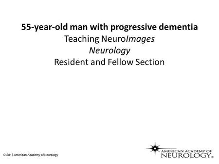 55-year-old man with progressive dementia Teaching NeuroImages Neurology Resident and Fellow Section.