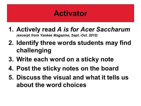 Activator 1.Actively read A is for Acer Saccharum (excerpt from Yankee Magazine, Sept.-Oct. 2012) 2.Identify three words students may find challenging.