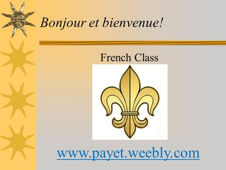 Bonjour et bienvenue! French Class www.payet.weebly.com.