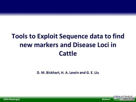 BickhartADSA Meeting(1) 2013 Tools to Exploit Sequence data to find new markers and Disease Loci in Cattle D. M. Bickhart, H. A. Lewin and G. E. Liu.