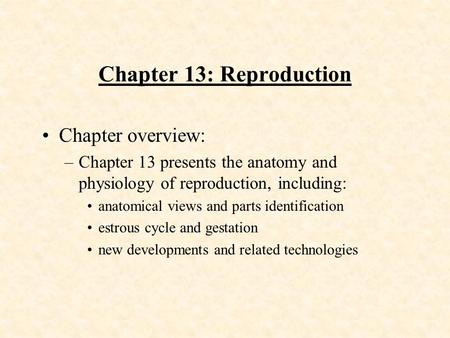 Chapter 13: Reproduction Chapter overview: –Chapter 13 presents the anatomy and physiology of reproduction, including: anatomical views and parts identification.