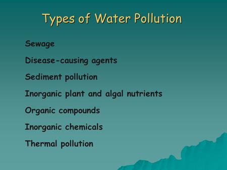 Types of Water Pollution Sewage Disease-causing agents Sediment pollution Inorganic plant and algal nutrients Organic compounds Inorganic chemicals Thermal.