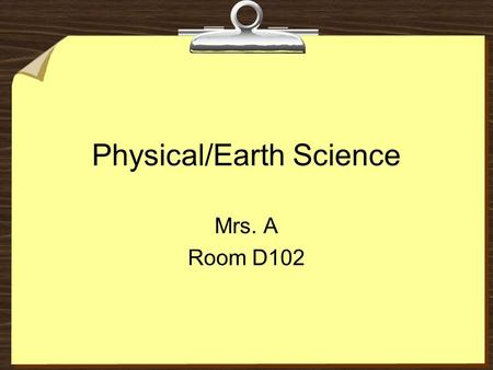 Physical/Earth Science Mrs. A Room D102. Mrs. Sherryl Abramson 4 th, 5 th, and 6 th period- Physical/Earth Science