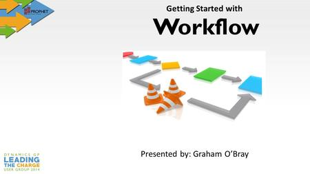 Workflow Getting Started with Presented by: Graham O'Bray