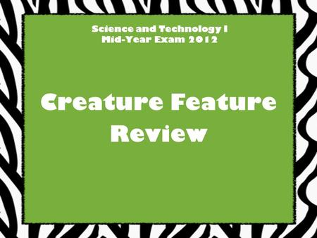 Science and Technology I Mid-Year Exam 2012 Creature Feature Review.