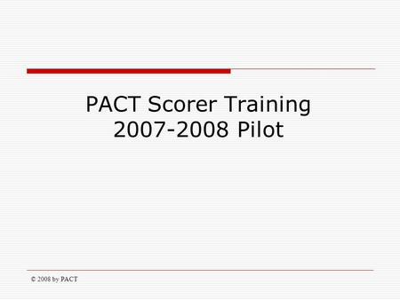 © 2008 by PACT PACT Scorer Training 2007-2008 Pilot.