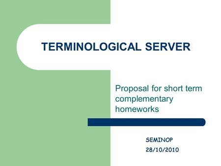 TERMINOLOGICAL SERVER Proposal for short term complementary homeworks SEMINOP 28/10/2010.
