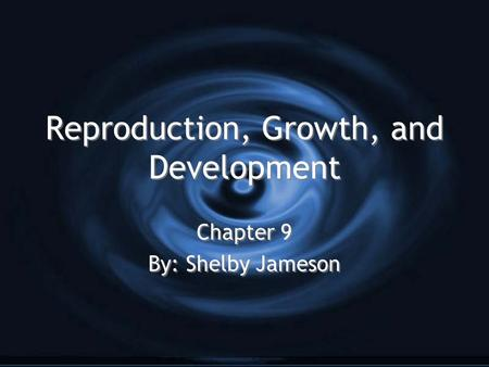 Reproduction, Growth, and Development Reproduction, Growth, and Development Chapter 9 By: Shelby Jameson Chapter 9 By: Shelby Jameson.