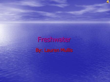 Freshwater By: Lauren Mullis This is a Map of Freshwater.