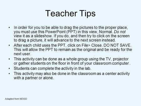 Teacher Tips In order for you to be able to drag the pictures to the proper place, you must use this PowerPoint (PPT) in this view, Normal. Do not view.