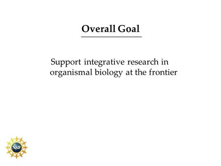 Overall Goal Support integrative research in organismal biology at the frontier.