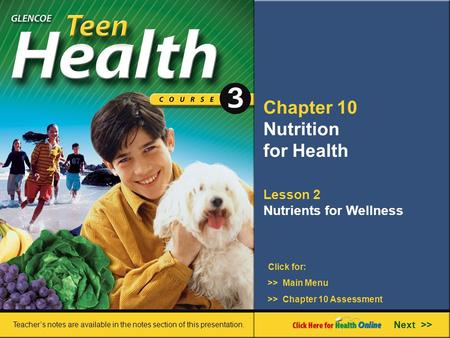 Chapter 10 Nutrition for Health Lesson 2 Nutrients for Wellness >> Main Menu Next >> >> Chapter 10 Assessment Click for: Teacher's notes are available.