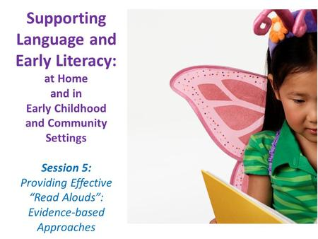 "Supporting Language and Early Literacy: at Home and in Early Childhood and Community Settings Session 5: Providing Effective ""Read Alouds"": Evidence-based."