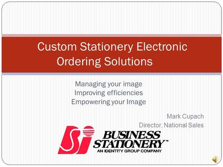 Managing your image Improving efficiencies Empowering your Image Custom Stationery Electronic Ordering Solutions Mark Cupach Director, National Sales.