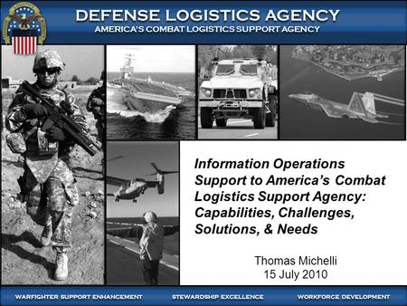 Information Operations Support to America's Combat Logistics Support Agency: Capabilities, Challenges, Solutions, & Needs Thomas Michelli 15 July 2010.