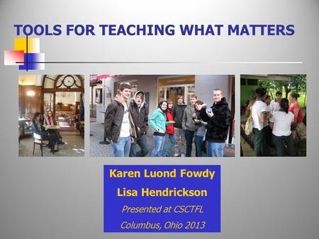 TOOLS FOR TEACHING WHAT MATTERS Karen Luond Fowdy Lisa Hendrickson Presented at CSCTFL Columbus, Ohio 2013.