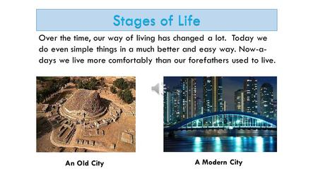 Stages of Life Over the time, our way of living has changed a lot. Today we do even simple things in a much better and easy way. Now-a-days we live more.