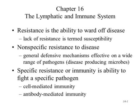 16-1 Chapter 16 The Lymphatic and Immune System Resistance is the ability to ward off disease –lack of resistance is termed susceptibility Nonspecific.