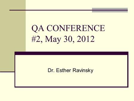 QA CONFERENCE #2, May 30, 2012 Dr. Esther Ravinsky.