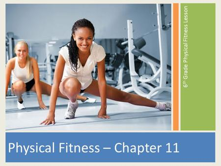 Physical Fitness – Chapter 11 6 th Grade Physical Fitness Lesson.