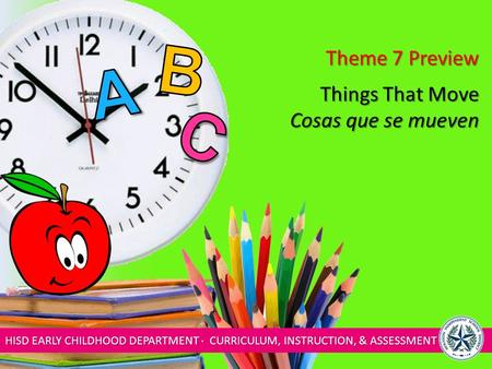 HISD EARLY CHILDHOOD DEPARTMENT ∙ CURRICULUM, INSTRUCTION, & ASSESSMENT Things That Move Cosas que se mueven Theme 7 Preview.