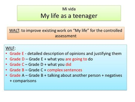 "Mi vida My life as a teenager Mi vida My life as a teenager WALT: to improve existing work on ""My life"" for the controlled assessment WILF: Grade E - detailed."
