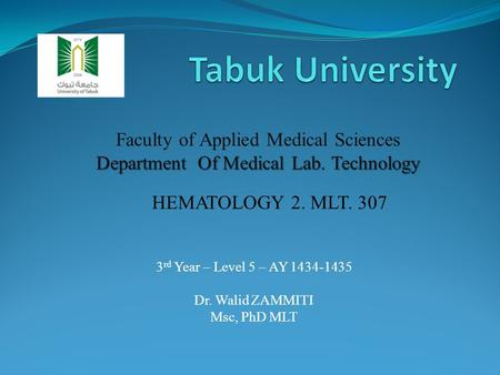 3 rd Year – Level 5 – AY 1434-1435 Dr. Walid ZAMMITI Msc, PhD MLT Faculty of Applied Medical Sciences Department Of Medical Lab. Technology HEMATOLOGY.