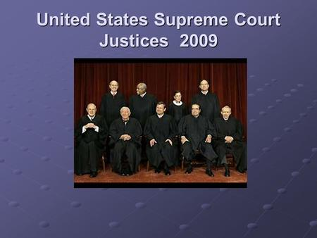United States Supreme Court Justices 2009. John Roberts (2005-present) 53 years old Birth, Residence, and Family John G. Roberts, Jr., Chief Justice of.