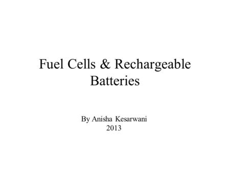 Fuel Cells & Rechargeable Batteries By Anisha Kesarwani 2013.