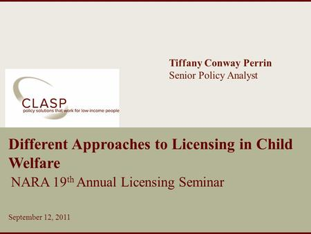 Www.clasp.org Different Approaches to Licensing in Child Welfare NARA 19 th Annual Licensing Seminar September 12, 2011 Tiffany Conway Perrin Senior Policy.