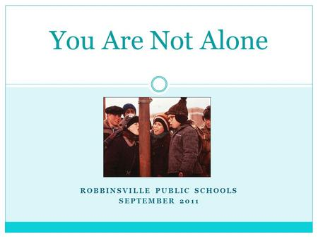 ROBBINSVILLE PUBLIC SCHOOLS SEPTEMBER 2011 You Are Not Alone.