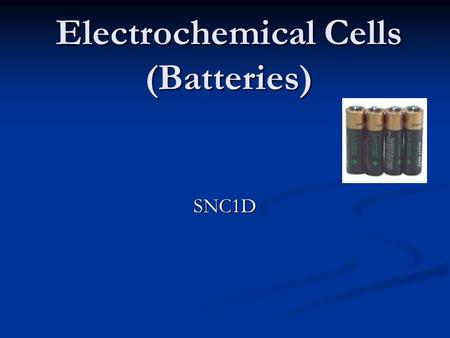 Electrochemical Cells (Batteries) SNC1D. Electrochemical Cells Cell is another name for battery. Cell is another name for battery. Cells are classified.