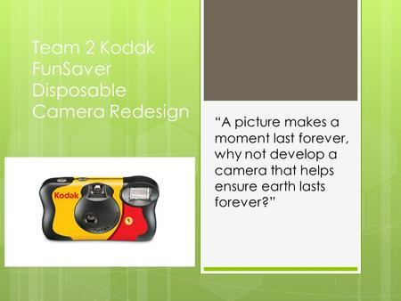 "Team 2 Kodak FunSaver Disposable Camera Redesign ""A picture makes a moment last forever, why not develop a camera that helps ensure earth lasts forever?"""